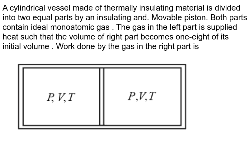 """A cylindrical vessel made of thermally insulating material is divided into two equal parts by an insulating and. Movable piston. Both parts contain ideal monoatomic gas . The gas in the left part is supplied heat such that the volume of right part becomes one-eight of its initial volume . Work done by the gas in the right part is <br> <img src=""""https://d10lpgp6xz60nq.cloudfront.net/physics_images/NTA_NEET_SET_102_E01_017_Q01.png"""" width=""""80%"""">"""