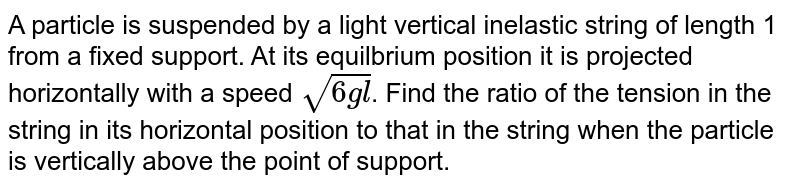 A particle is suspended by a light vertical inelastic string of length 1 from a fixed support. At its equilbrium position it is projected horizontally with a speed  `sqrt(6 g l)`. Find the ratio of the tension in the string in its horizontal position to that in the string when the particle is vertically above the point of support.