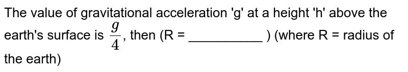 The value of gravitational acceleration 'g' at a height 'h' above the earth's surface is `(g)/(4)`, then (R = __________ ) (where R = radius of the earth)