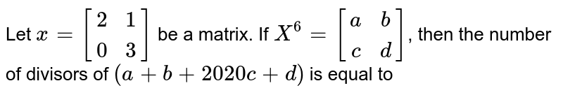Let `x=[(2, 1),(0, 3)]` be a matrix. If `X^(6)=[(a, b),(c,d)]`, then the number of divisors of `(a+b+2020c+d)` is equal to