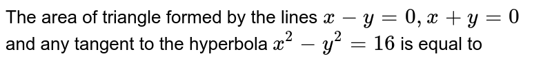 The area of triangle formed by the lines `x-y=0, x+y=0` and any tangent to the hyperbola  `x^(2)-y^(2)=16` is equal to