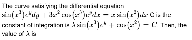 The curve satisfying the differential equation `sin(x^(3))e^(y)dy+3x^(2)cos(x^(3))e^(y)dx=x sin (x^(2))dx` C is the constant of integration is `lambda sin (x^(3))e^(y)+cos(x^(2))=C`. Then, the value of `lambda` is