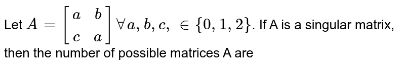 Let `A=[(a, b),(c, a)]AA a, b, c, in {0, 1, 2}`. If A is a singular matrix, then the number of possible matrices A are