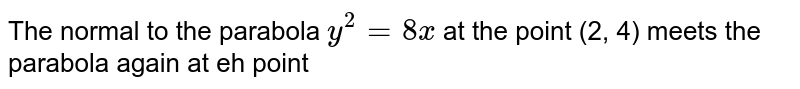 The normal to the parabola `y^(2)=8x` at the point (2, 4) meets the parabola again at eh point