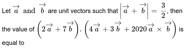 Let `veca and vecb` are unit vectors such that `|veca+vecb|=(3)/(2)`, then the value of `(2veca+7vecb).(4veca+3vecb+2020vecaxxvecb)` is equal to