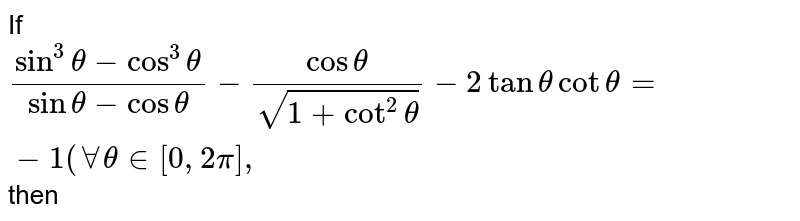 If `(sin^(3)theta-cos^(3)theta)/(sin theta-cos theta)-(cos theta)/(sqrt(1+cot^(2)theta))-2 tan theta cot theta=-1 (AA theta in[0, 2pi],` then