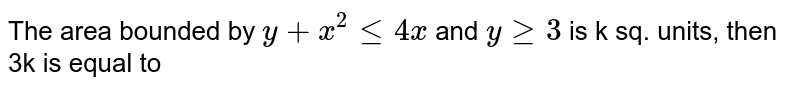 The area bounded by `y+x^(2)le 4x` and `y ge3` is k sq. units, then 3k is equal to