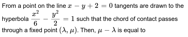 From a point on the line `x-y+2=0` tangents are drawn to the hyperbola `(x^(2))/(6)-(y^(2))/(2)=1` such that the chord of contact passes through a fixed point `(lambda, mu)`. Then, `mu-lambda` is equal to