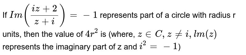If `Im((iz+2)/(z+i))=-1` represents part of a circle with radius r units, then the value of `4r^(2)` is (where, `z in C, z ne i,lm(z)` represents the imaginary part of z and `i^(2)=-1`)