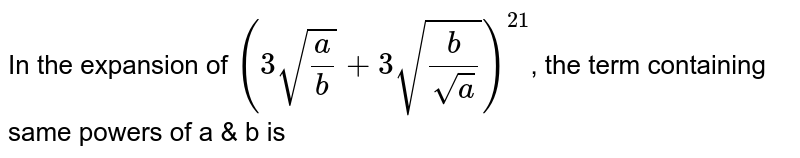 In the expansion of `(3sqrt(a/b)+3sqrt(b/sqrt(a)))^21`, the term containing same powers of a & b is