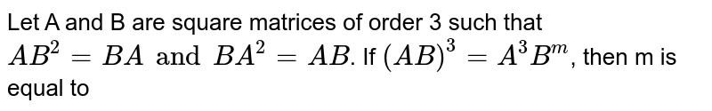 Let A and B are square matrices of order 3 such that `AB^(2)=BA and BA^(2)=AB`. If `(AB)^(3)=A^(3)B^(m)`, then m is equal to