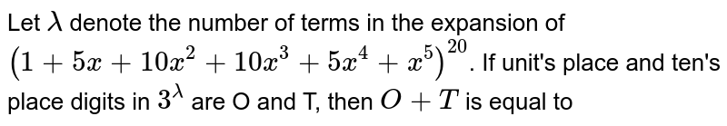 Let `lambda` denote the number of terms in the expansion of `(1+5x+10x^(2)+10x^(3)+5x^(4)+x^(5))^(20)`. If unit's place and ten's place digits in `3^(lambda)` are O and T, then `O+T` is equal to