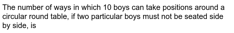 The number of ways in which 10 boys can take positions around a circular round table, if two particular boys must not be seated side by side, is