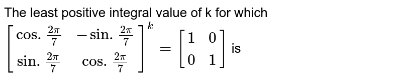 The least positive integral value of k for which `[(cos.(2pi)/(7),-sin.(2pi)/(7)),(sin.(2pi)/(7),cos.(2pi)/(7))]^(k)=[(1,0),(0,1)]` is
