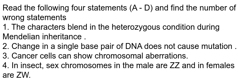Read the following four statements (A - D) and find the number of  wrong statements <br> 1. The characters blend in the heterozygous condition during Mendelian inheritance . <br> 2. Change in a single base pair of DNA does not cause mutation . <br> 3. Cancer cells can show chromosomal aberrations. <br> 4. In insect, sex chromosomes in the male are ZZ and in females are ZW.