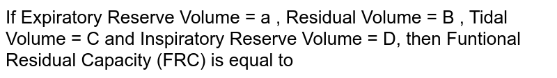If Expiratory Reserve Volume = a , Residual Volume = B , Tidal Volume = C and Inspiratory Reserve Volume = D, then Funtional Residual Capacity (FRC) is equal to