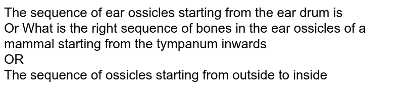 The sequence of ear ossicles starting from the ear drum is <br> Or What is the right sequence of bones in the ear ossicles of a mammal starting from the tympanum inwards <br> OR <br> The sequence of ossicles starting from outside to inside