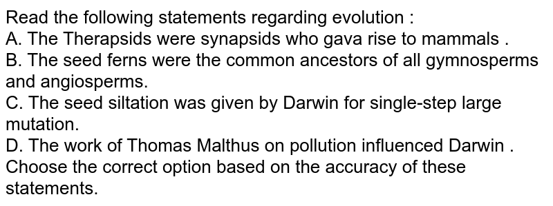 Read the following statements regarding evolution :  <br> A. The Therapsids were synapsids who gava rise to mammals .  <br> B. The seed ferns were the common ancestors of all gymnosperms and angiosperms. <br> C. The seed siltation was given by Darwin for single-step large mutation.  <br> D. The work of Thomas Malthus on pollution influenced Darwin . <br> Choose the correct option based on the accuracy of these statements.