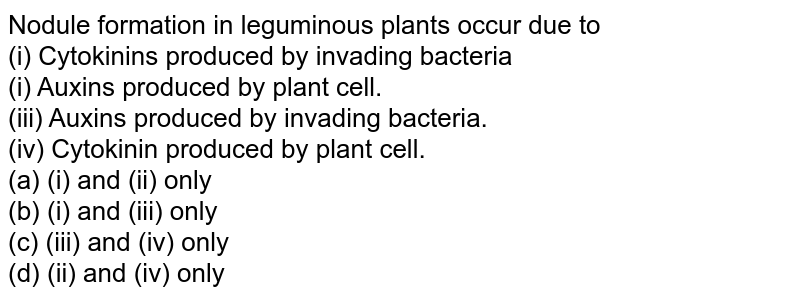 Nodule formation in leguminous plants occur due to  <br> (i) Cytokinins produced by invading bacteria  <br> (i) Auxins produced by plant cell.  <br> (iii) Auxins produced by invading bacteria.  <br> (iv) Cytokinin produced by plant cell.<br>(a) (i) and (ii) only<br>  (b) (i) and (iii) only<br>  (c) (iii) and (iv) only<br>  (d) (ii) and (iv) only