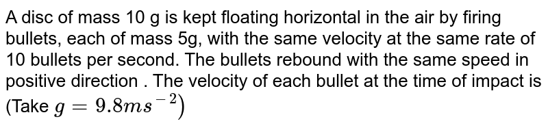 A disc of mass 10 g is kept floating horizontal in the air by firing bullets, each of mass 5g, with the same velocity at the same rate of 10 bullets per second. The bullets rebound with the same speed in positive direction . The velocity of each bullet at the time of impact is (Take `g = 9.8 ms^(-2))`