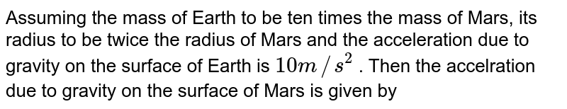 Assuming the mass of Earth to be ten times the mass of Mars, its radius to be twice the radius of Mars and the acceleration due to gravity on the surface of Earth is `10 m//s^(2)` . Then the accelration due to gravity on the surface of Mars is given by