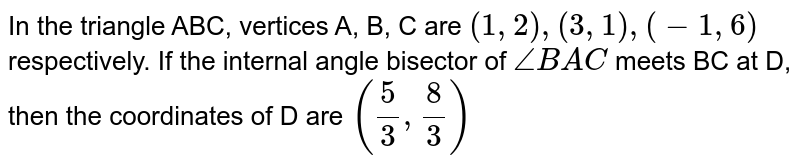 In the triangle ABC, vertices A, B, C are `(1, 2), (3, 1), (-1, 6)` respectively. If the internal angle bisector of `angleBAC` meets BC at D, then the coordinates of D are `((5)/(3),(8)/(3))`