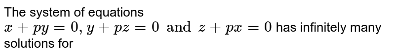 The system of equations `x+py=0, y+pz=0 and z+px=0` has infinitely many solutions for