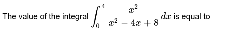 The value of the integral `int_(0)^(4)(x^(2))/(x^(2)-4x+8)dx` is equal to