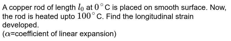 A copper rod of length `l_(0)` at `0^(@)`C is placed on smooth surface. Now, the rod is heated upto `100^(@)`C. Find the longitudinal strain developed. <br> (`alpha`=coefficient of linear expansion)