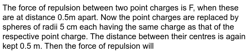 The force of repulsion between two point charges is F, when these are at distance 0.5m apart. Now the point charges are replaced by spheres of radii 5 cm each having the same charge as that of the respective point charge. The distance between their centres is again kept 0.5 m. Then the force of repulsion will