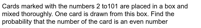 Cards marked with the numbers 2 to101 are placed in a box and mixed thoroughly. One card is drawn from this box. Find the probability that the number of the card is an even number