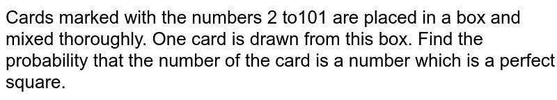 Cards marked with the numbers 2 to101 are placed in a box and mixed thoroughly. One card is drawn from this box. Find the probability that the number of the card is a number which is a perfect square.