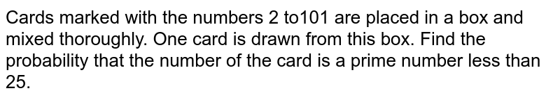 Cards marked with the numbers 2 to101 are placed in a box and mixed thoroughly. One card is drawn from this box. Find the probability that the number of the card is a prime number less than 25.