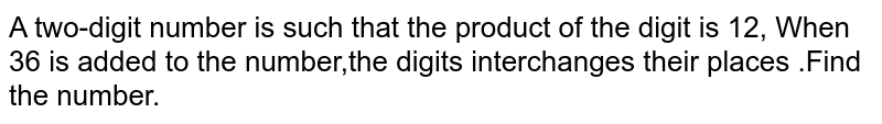 A two-digit number is such that the product  of the digit is 12, When 36 is added to the number,the digits interchanges their places .Find the number.