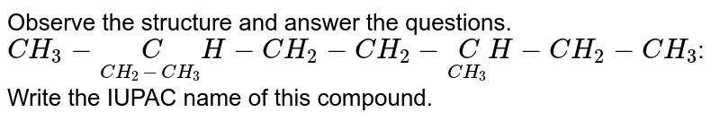 Observe the structure and answer the questions. `CH_3-underset(CH_2-CH_3)CH-CH_2-CH_2-underset(CH_3)CH-CH_2-CH_3`: Write the IUPAC name of this compound.