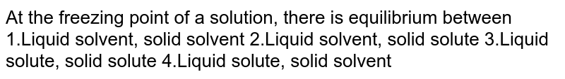 At the freezing point of a solution, there is equilibrium between 1.Liquid solvent, solid solvent 2.Liquid solvent, solid solute 3.Liquid solute, solid solute 4.Liquid solute, solid solvent