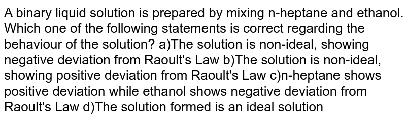 A binary liquid solution is prepared by mixing n-heptane and ethanol. Which one of the following statements is correct regarding the behaviour of the solution? a)The solution is non-ideal, showing negative deviation from Raoult's Law  b)The solution is non-ideal, showing positive deviation from Raoult's Law  c)n-heptane shows positive deviation while ethanol shows negative deviation from Raoult's Law  d)The solution formed is an ideal solution