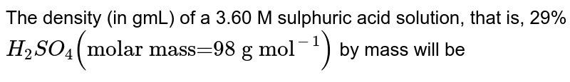 """The density (in gmL) of a 3.60 M sulphuric acid solution, that is, 29% `H_2SO_4 (""""molar mass=98 g mol""""^(-1))` by mass will be"""