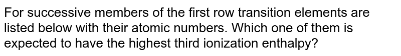 For successive members of the first row transition elements are listed below with their atomic numbers. Which one of them is expected to have the highest third ionization enthalpy?