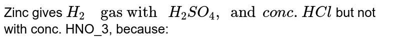 """Zinc gives `H_2""""  gas with """" H_2SO_4, and conc. HCl_""""` but not with conc. HNO_3, because:"""