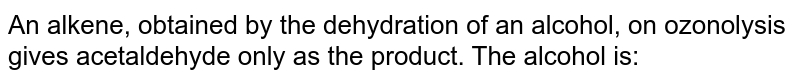 An alkene, obtained by the dehydration of an alcohol, on ozonolysis gives acetaldehyde only as the.product.  The alcohol is: