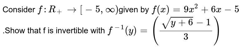 Consider `f:R_+ rarr[-5,infty)`given by `f(x)=9x^2+6x-5`.Show that f is invertible with `f^-1(y)=((sqrt(y+6)-1)/3)`