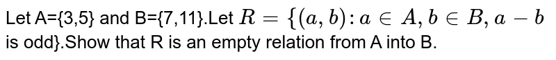 Let A={3,5} and B={7,11}.Let `R={(a,b):ainA,binB,a-b` is odd}.Show that R is an empty relation from A into B.