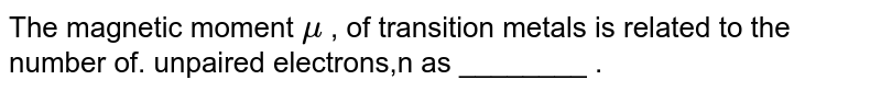 """The magnetic moment `mu` , of transition metals is related to """"the number of. unpaired electrons,n as ________ ."""