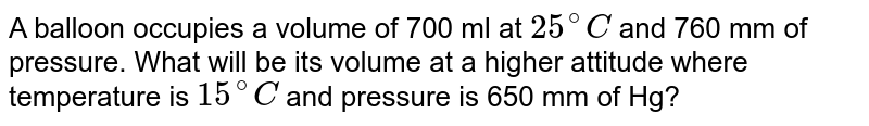 A balloon occupies a volume of 700 ml at `25^@C` and 760 mm of pressure. What will be its volume at a higher attitude where temperature is `15^@C` and pressure is 650 mm of Hg?