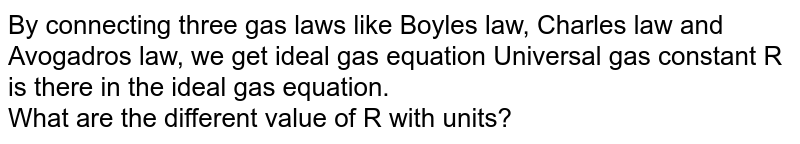 By connecting three gas laws like Boyle's law, Charles law and Avogadro's law, we get ideal gas equation Universal gas constant R is there in the ideal gas equation. <br>What are the different value of R with units?