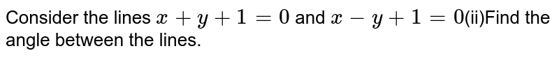 Consider the lines `x+y+1=0` and `x-y+1=0`(ii)Find the angle between the lines.