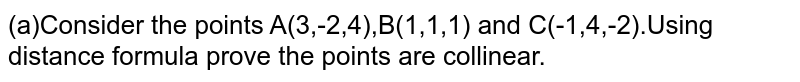 (a)Consider the points A(3,-2,4),B(1,1,1) and C(-1,4,-2).Using distance formula prove the points are collinear.