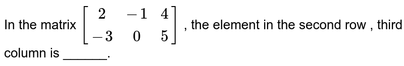In the matrix `[(2,-1,4),(-3,0,5)]` , the element in the second row , third column is ______.