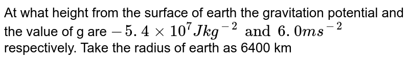At what height from the surface of earth the gravitation  potential and the value of g are `- 5 . 4 xx 10^(7)  J kg^(-2) and 6 . 0 ms^(-2)` respectively. Take the radius of earth as 6400 km